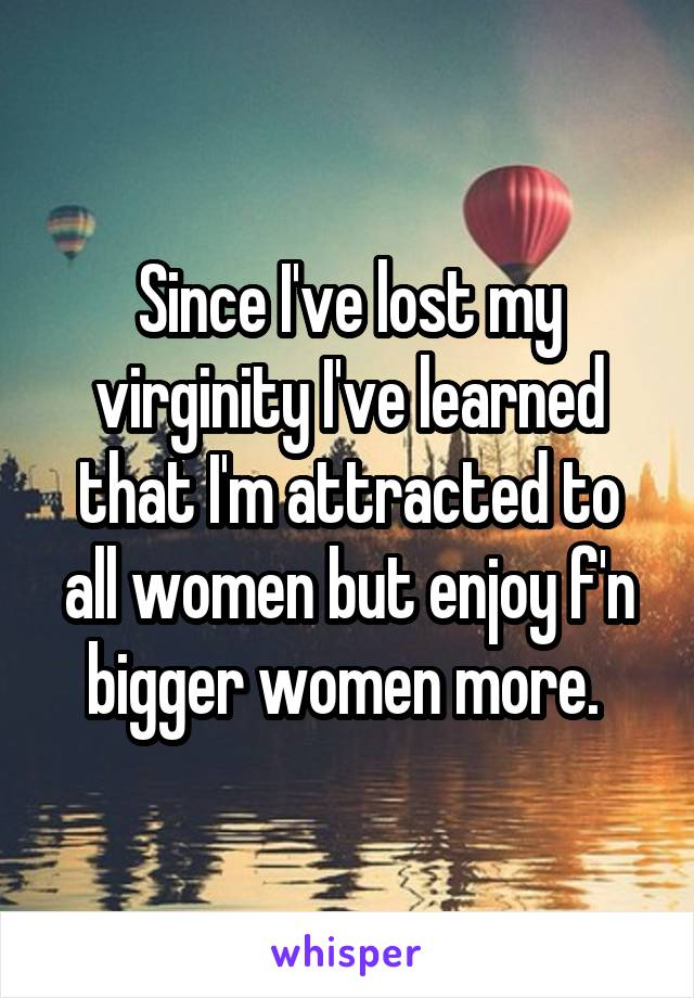 Since I've lost my virginity I've learned that I'm attracted to all women but enjoy f'n bigger women more.