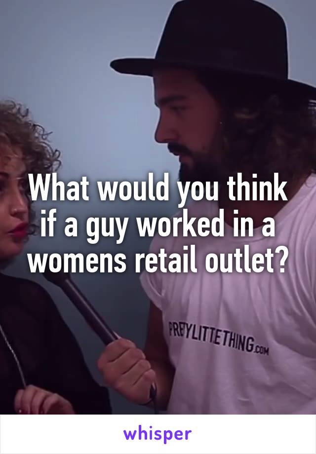 What would you think if a guy worked in a womens retail outlet?