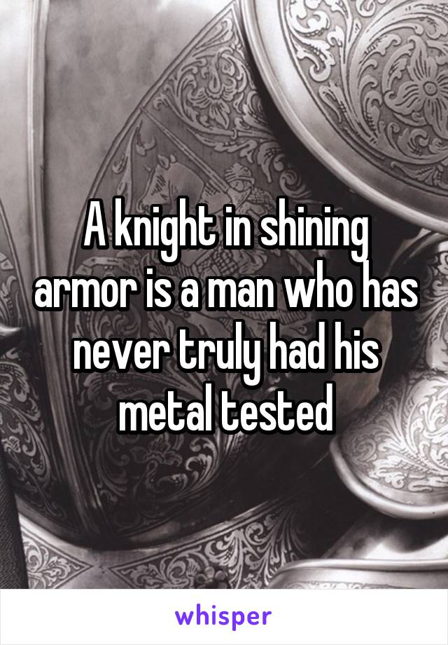 A knight in shining armor is a man who has never truly had his metal tested