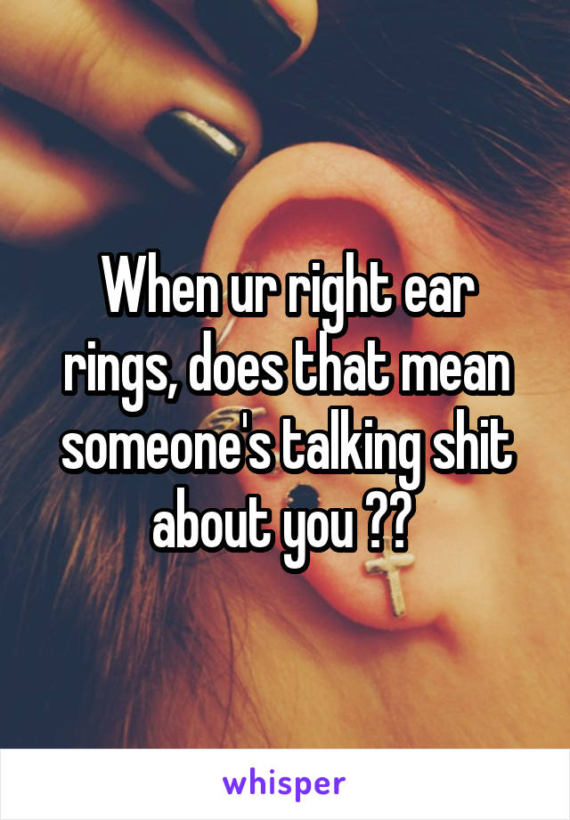 When ur right ear rings, does that mean someone's talking shit about you ??