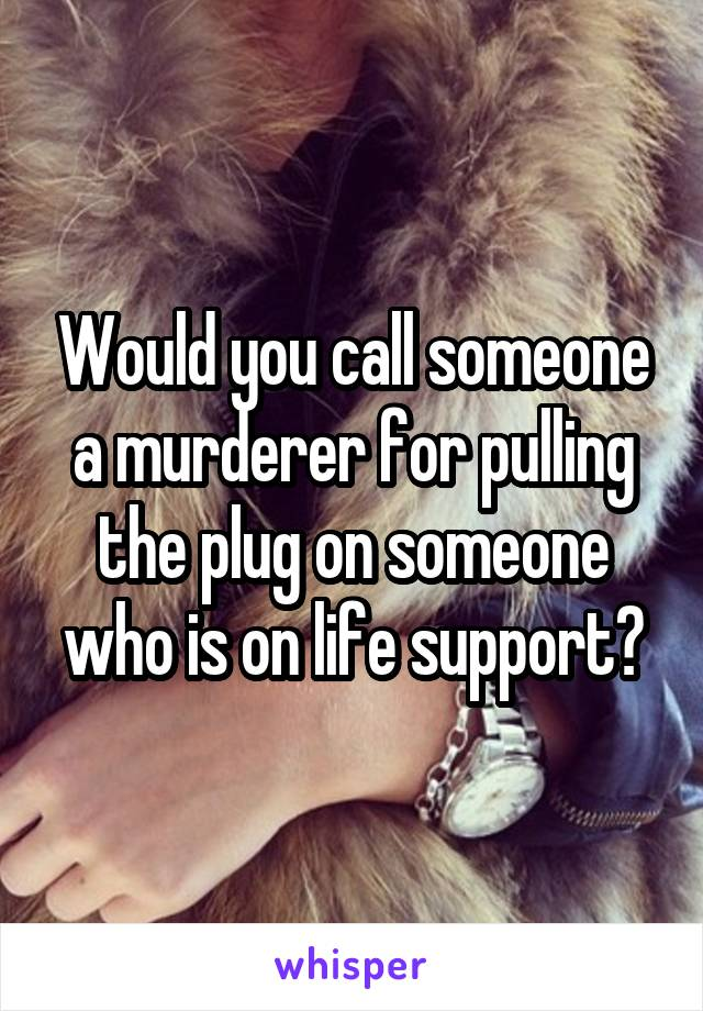 Would you call someone a murderer for pulling the plug on someone who is on life support?