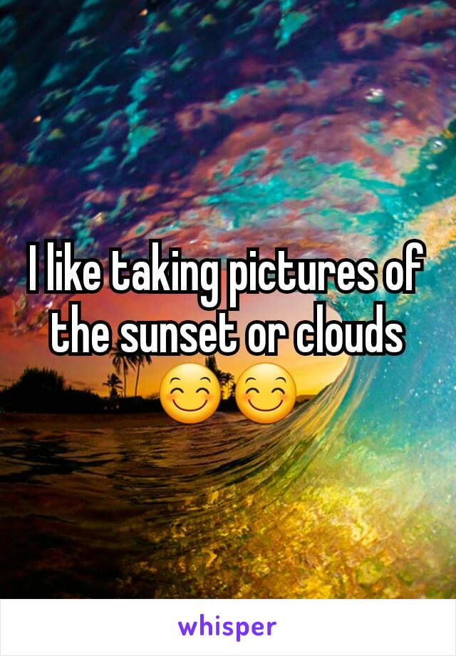 I like taking pictures of the sunset or clouds 😊😊