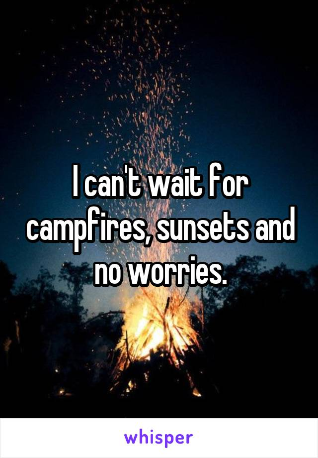 I can't wait for campfires, sunsets and no worries.