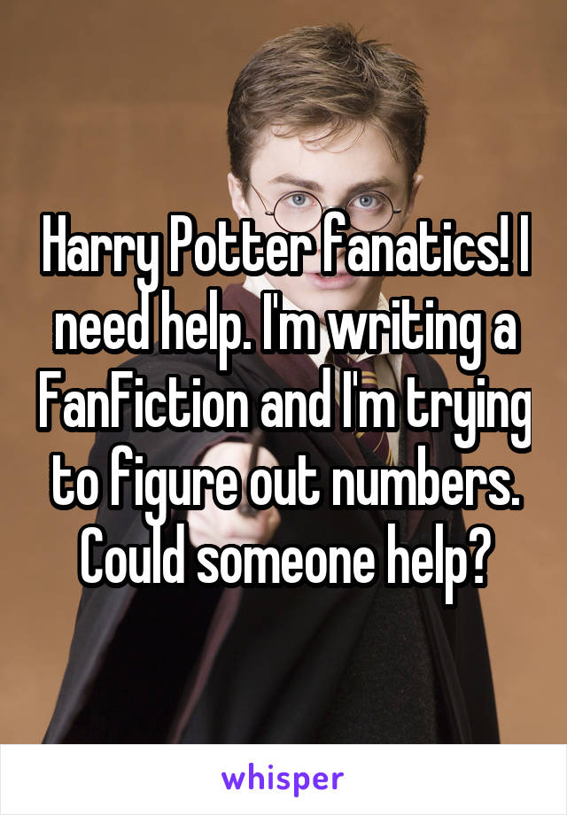 Harry Potter fanatics! I need help. I'm writing a FanFiction and I'm trying to figure out numbers. Could someone help?