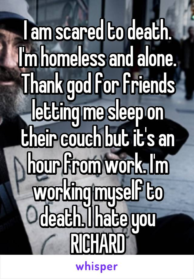 I am scared to death. I'm homeless and alone. Thank god for friends letting me sleep on their couch but it's an hour from work. I'm working myself to death. I hate you RICHARD