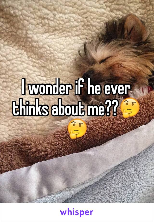 I wonder if he ever thinks about me??🤔🤔