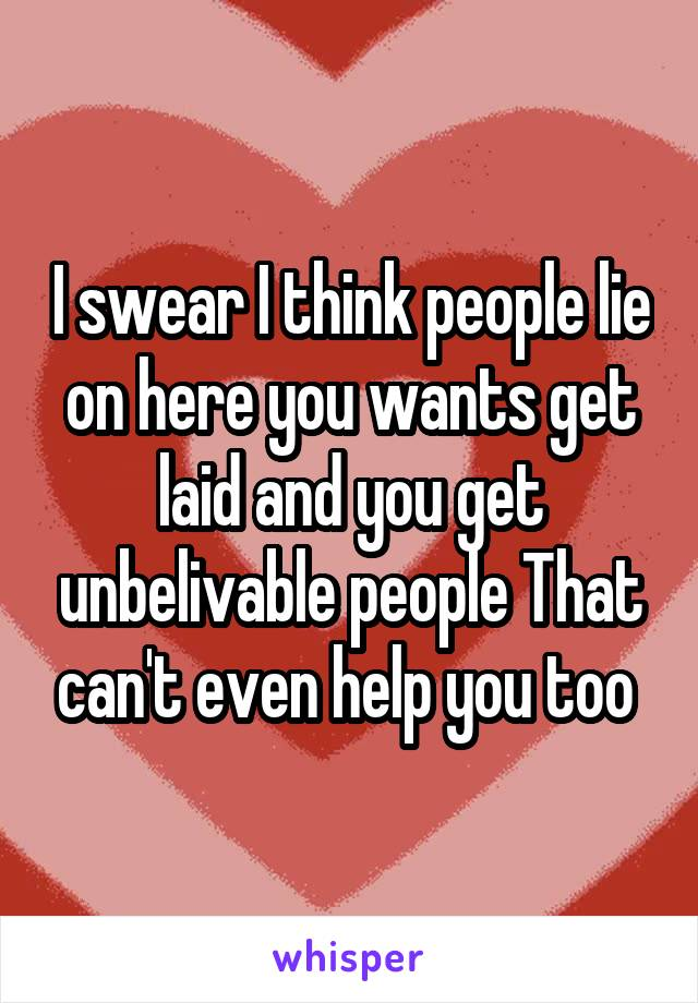 I swear I think people lie on here you wants get laid and you get unbelivable people That can't even help you too