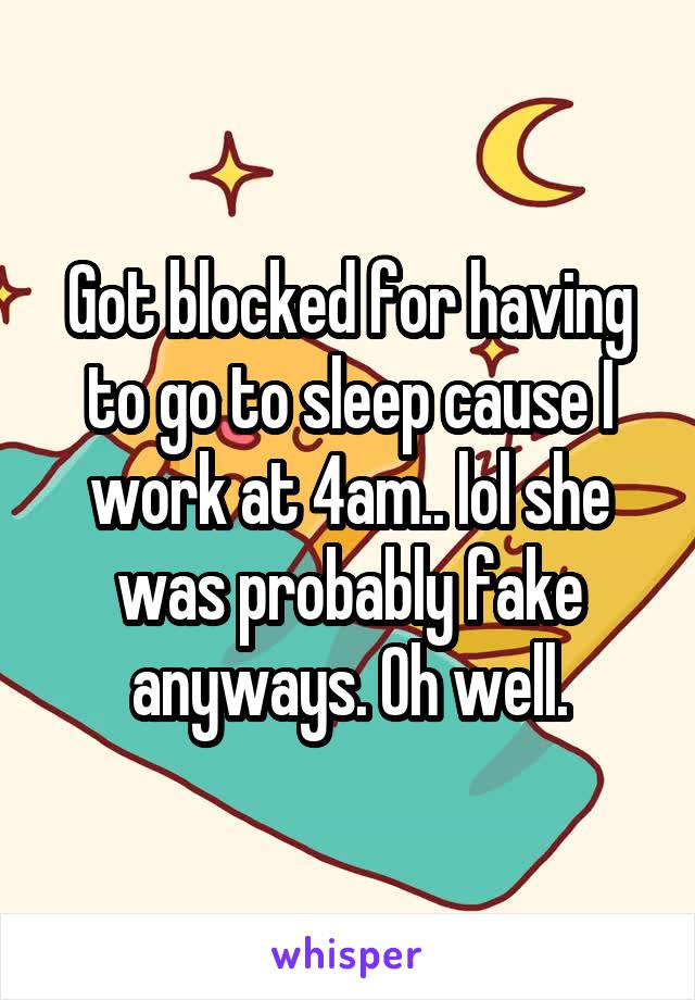 Got blocked for having to go to sleep cause I work at 4am.. lol she was probably fake anyways. Oh well.