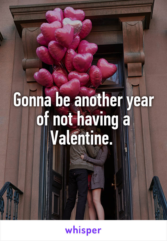 Gonna be another year of not having a Valentine.