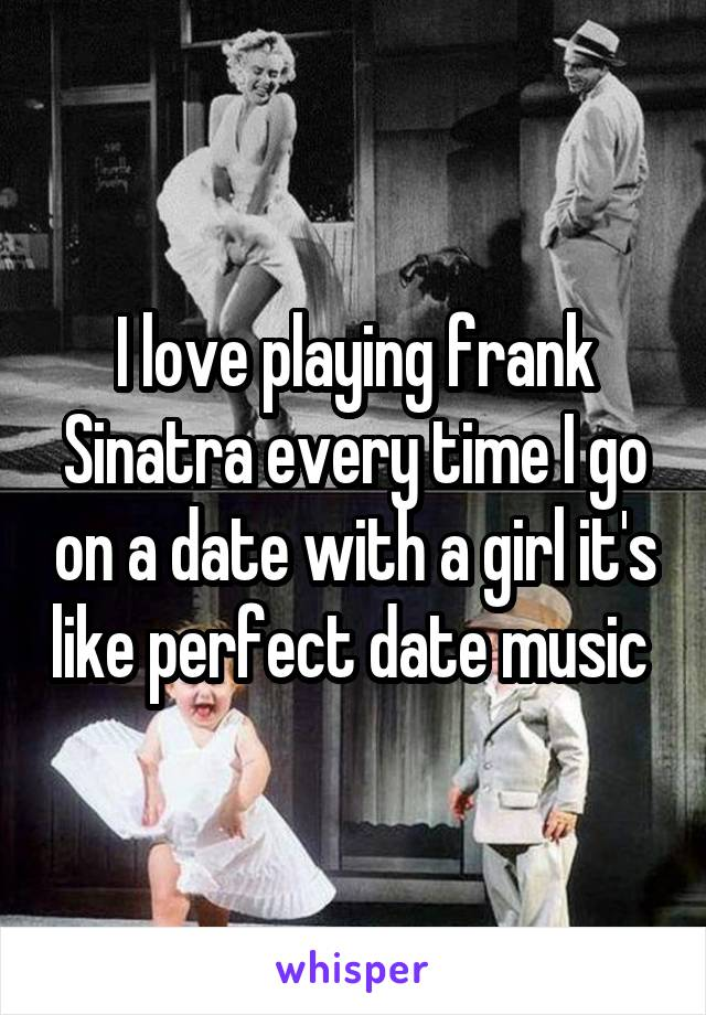 I love playing frank Sinatra every time I go on a date with a girl it's like perfect date music