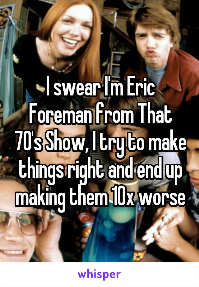 I swear I'm Eric Foreman from That 70's Show, I try to make things right and end up making them 10x worse