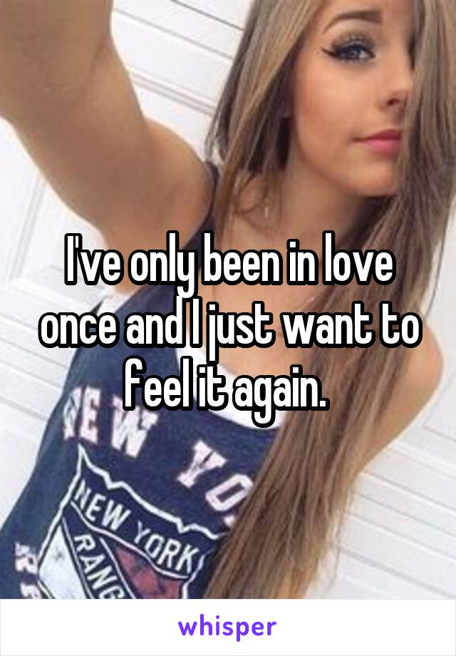 I've only been in love once and I just want to feel it again.