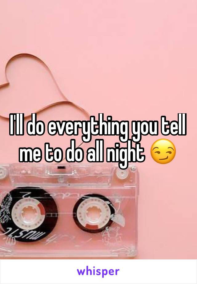 I'll do everything you tell me to do all night 😏