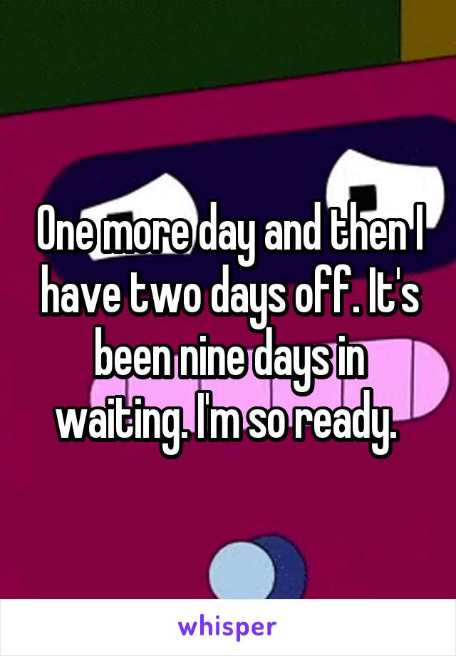 One more day and then I have two days off. It's been nine days in waiting. I'm so ready.