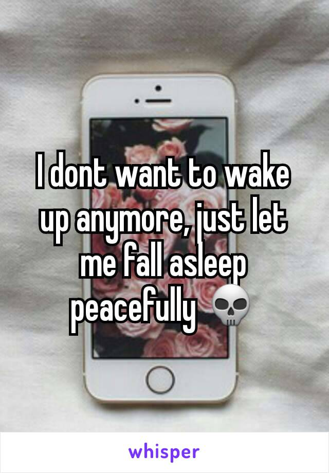 I dont want to wake up anymore, just let me fall asleep peacefully 💀