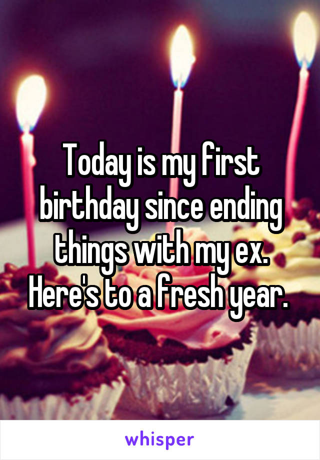 Today is my first birthday since ending things with my ex. Here's to a fresh year.