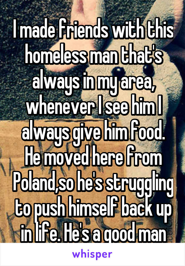 I made friends with this homeless man that's always in my area, whenever I see him I always give him food. He moved here from Poland,so he's struggling to push himself back up in life. He's a good man