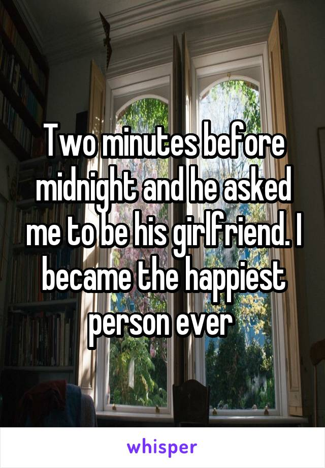 Two minutes before midnight and he asked me to be his girlfriend. I became the happiest person ever