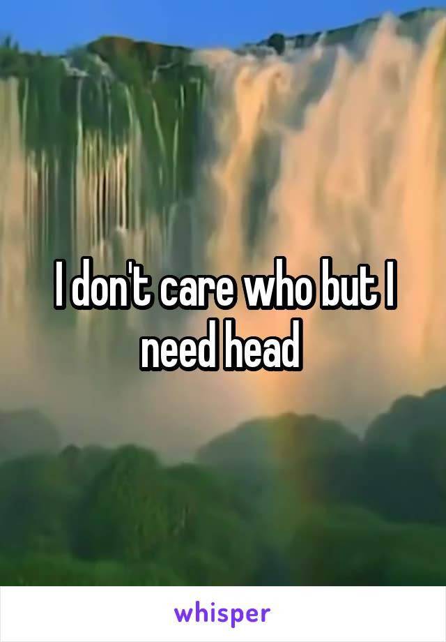 I don't care who but I need head
