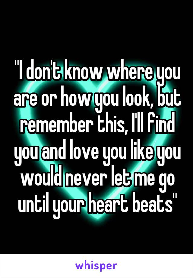 """""""I don't know where you are or how you look, but remember this, I'll find you and love you like you would never let me go until your heart beats"""""""