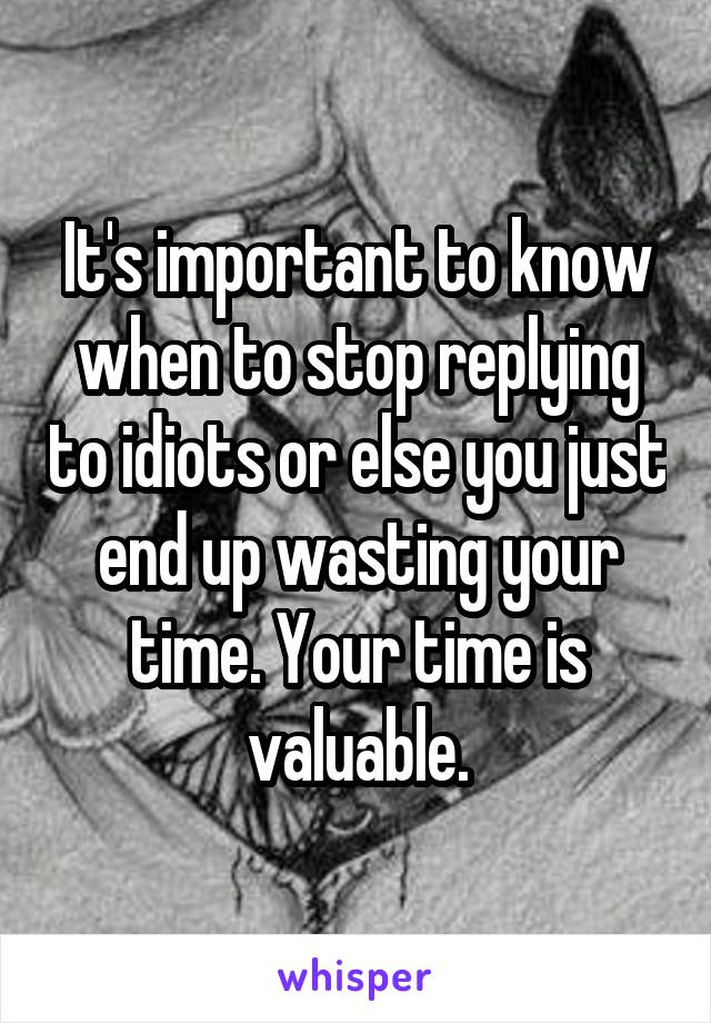 It's important to know when to stop replying to idiots or else you just end up wasting your time. Your time is valuable.
