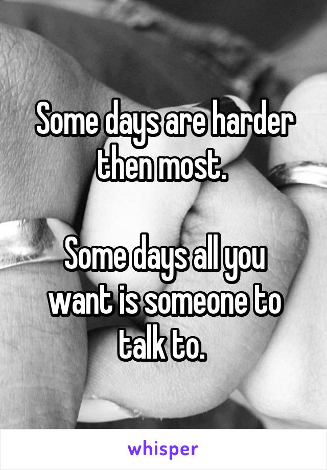 Some days are harder then most.   Some days all you want is someone to talk to.