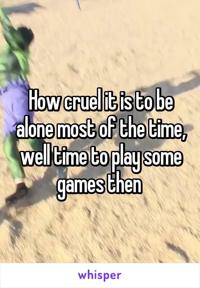 How cruel it is to be alone most of the time, well time to play some games then