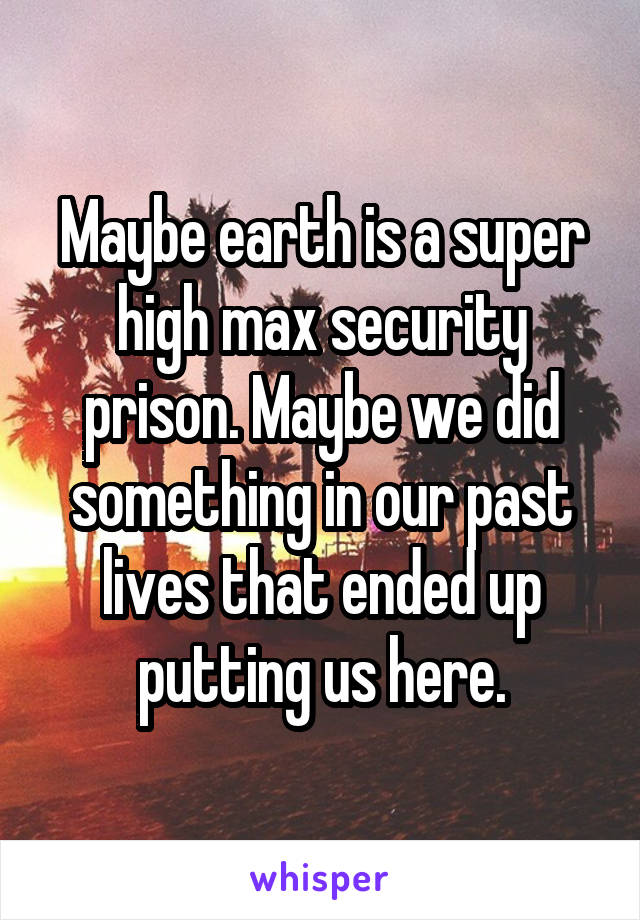 Maybe earth is a super high max security prison. Maybe we did something in our past lives that ended up putting us here.