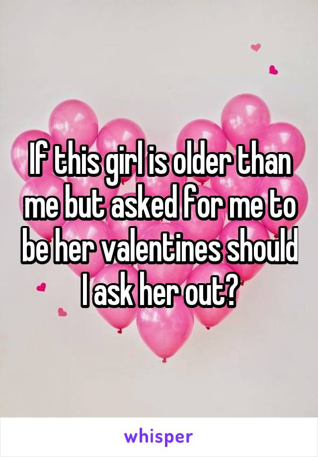 If this girl is older than me but asked for me to be her valentines should I ask her out?