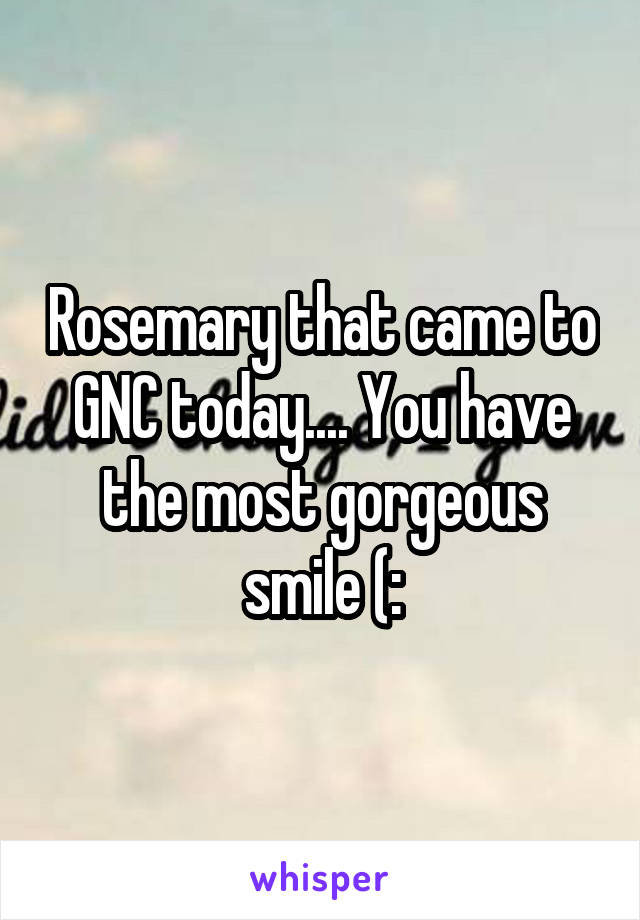 Rosemary that came to GNC today.... You have the most gorgeous smile (: