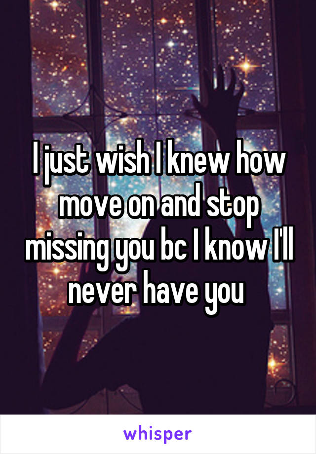 I just wish I knew how move on and stop missing you bc I know I'll never have you