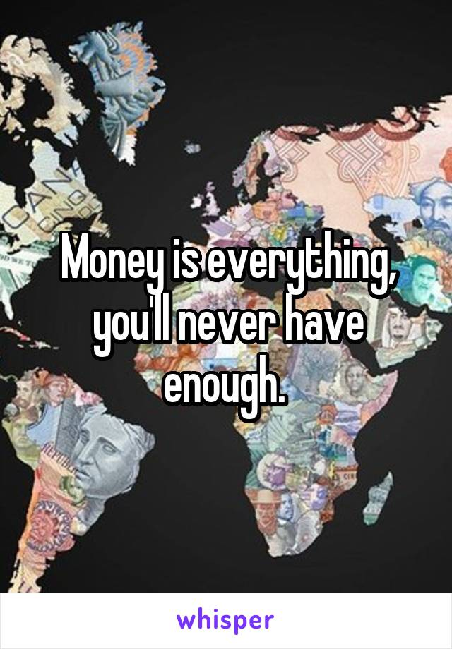 Money is everything, you'll never have enough.