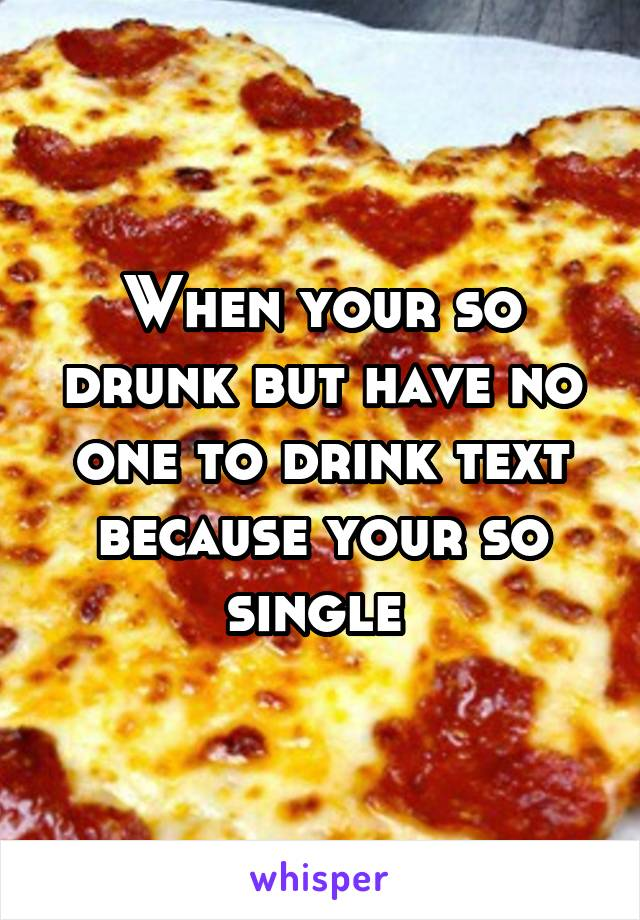 When your so drunk but have no one to drink text because your so single