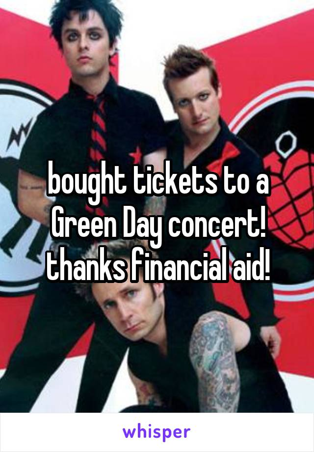 bought tickets to a Green Day concert! thanks financial aid!