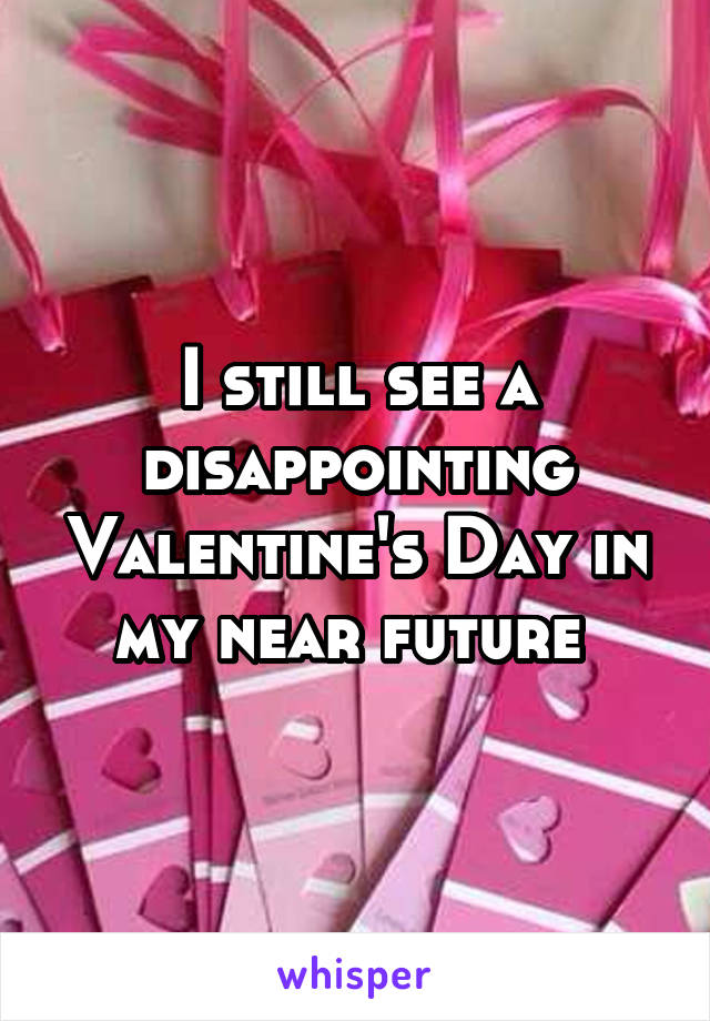 I still see a disappointing Valentine's Day in my near future
