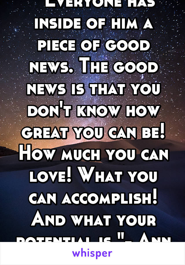 """"""" Everyone has inside of him a piece of good news. The good news is that you don't know how great you can be! How much you can love! What you can accomplish! And what your potential is.""""- Ann Frank"""