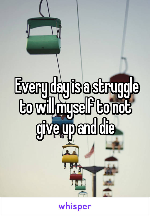 Every day is a struggle to will myself to not give up and die