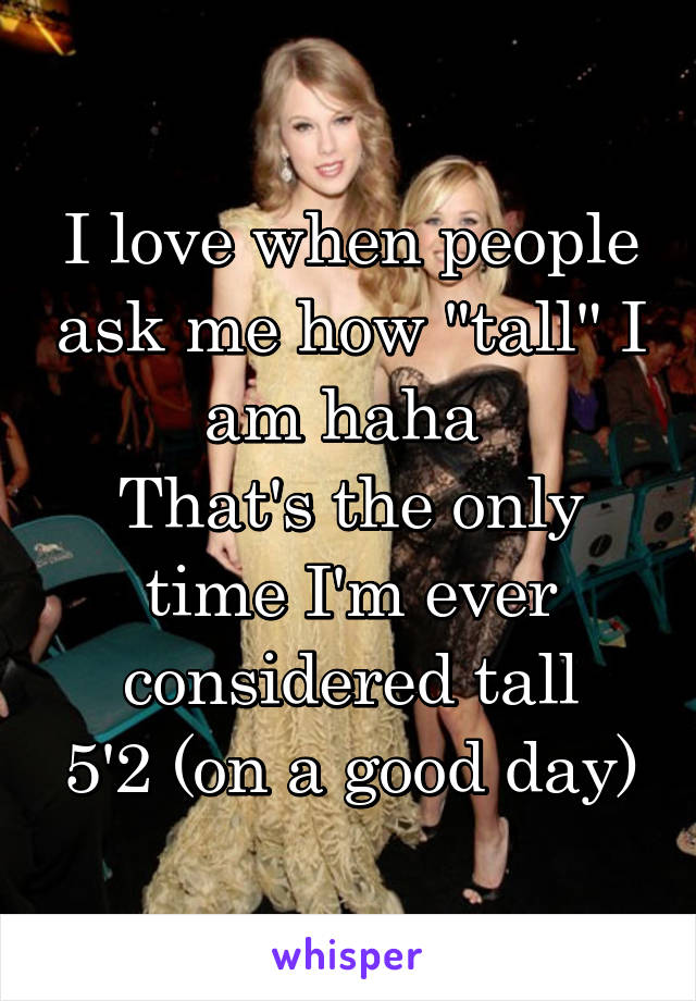 """I love when people ask me how """"tall"""" I am haha  That's the only time I'm ever considered tall 5'2 (on a good day)"""