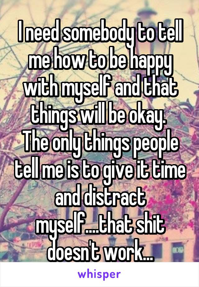 I need somebody to tell me how to be happy with myself and that things will be okay.  The only things people tell me is to give it time and distract myself....that shit doesn't work...