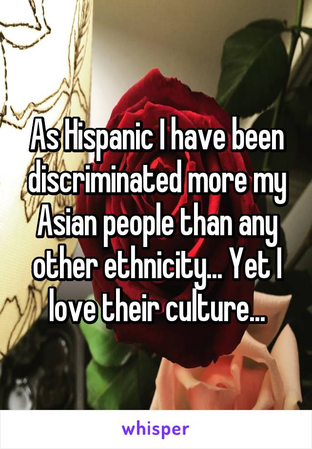 As Hispanic I have been discriminated more my Asian people than any other ethnicity... Yet I love their culture...