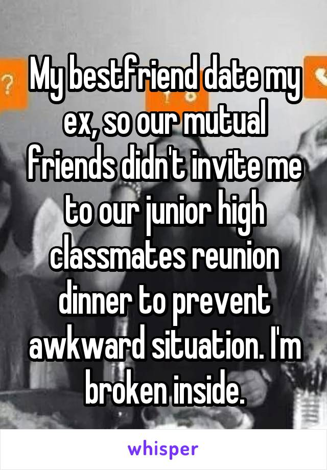 My bestfriend date my ex, so our mutual friends didn't invite me to our junior high classmates reunion dinner to prevent awkward situation. I'm broken inside.