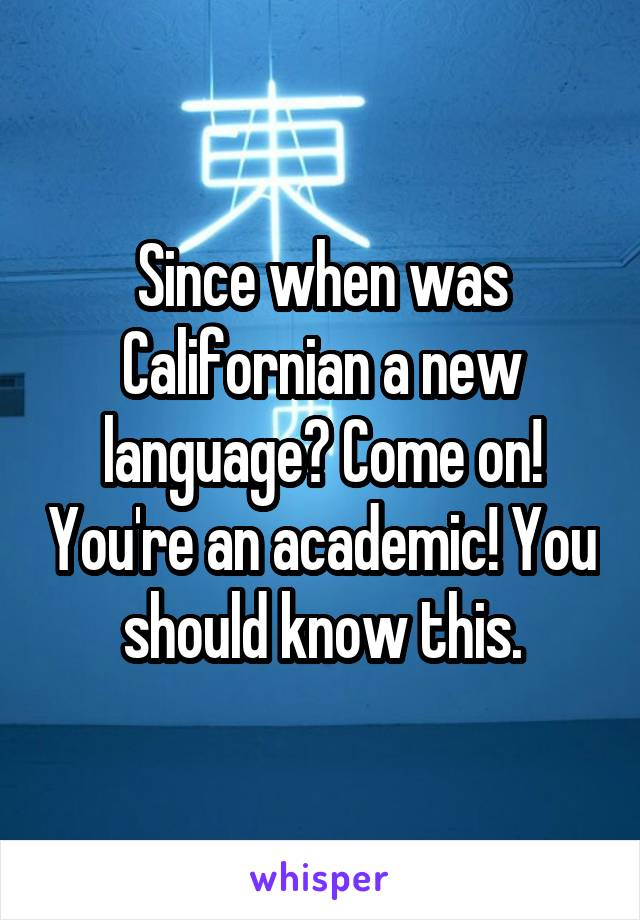 Since when was Californian a new language? Come on! You're an academic! You should know this.