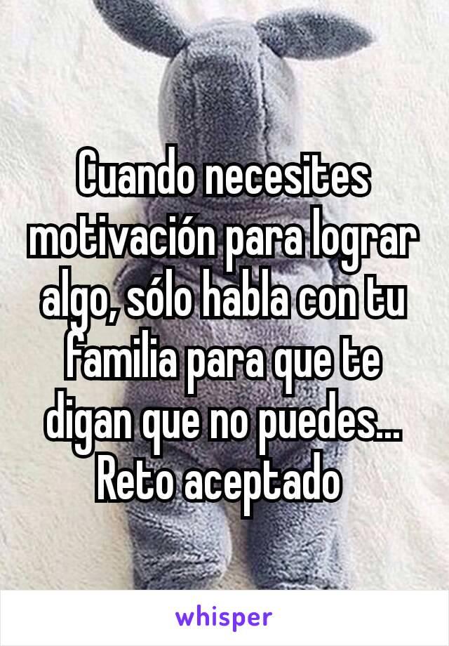 Cuando necesites motivación para lograr algo, sólo habla con tu familia para que te digan que no puedes... Reto aceptado
