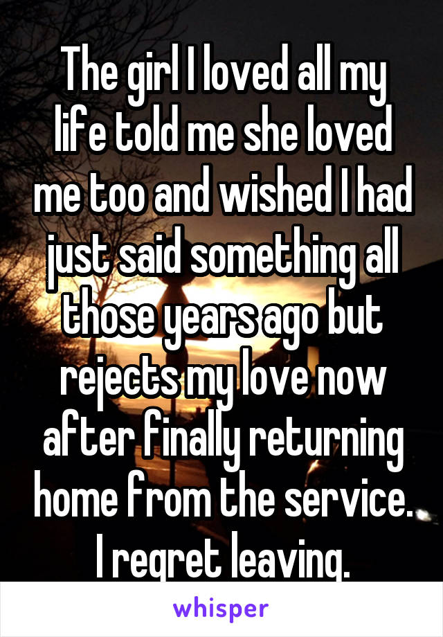 The girl I loved all my life told me she loved me too and wished I had just said something all those years ago but rejects my love now after finally returning home from the service. I regret leaving.