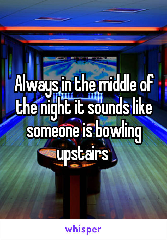 Always in the middle of the night it sounds like someone is bowling upstairs