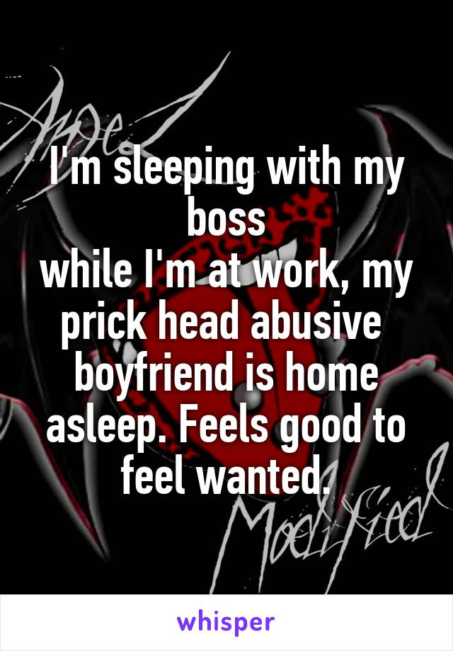 I'm sleeping with my boss while I'm at work, my prick head abusive  boyfriend is home asleep. Feels good to feel wanted.