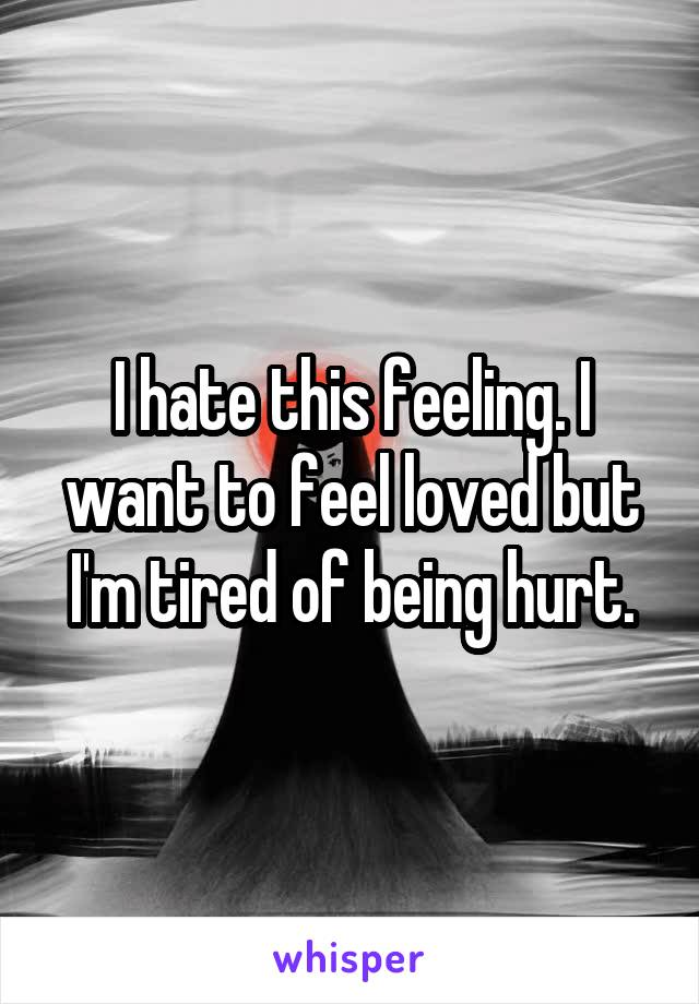 I hate this feeling. I want to feel loved but I'm tired of being hurt.