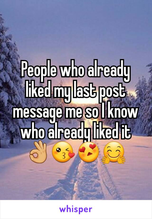 People who already liked my last post message me so I know who already liked it 👌😘😍🤗