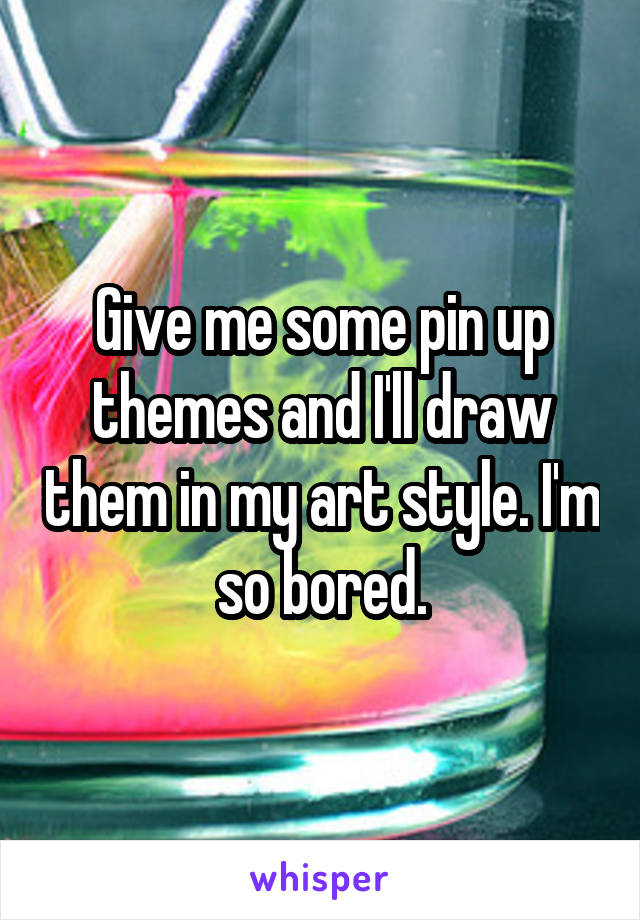 Give me some pin up themes and I'll draw them in my art style. I'm so bored.
