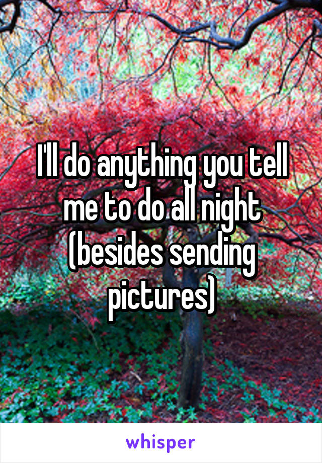 I'll do anything you tell me to do all night (besides sending pictures)